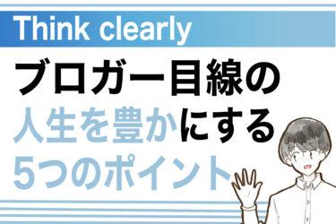 【Think clearly】ブロガー目線の人生を豊かにする5つのポイント