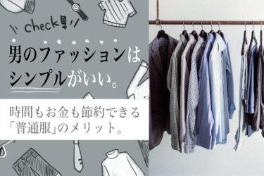 男のファッションはシンプルがいい。時間もお金も節約できる「普通服」のメリット