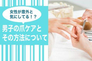 女性が意外と気にしてる!?男子の爪のケアとその方法について解説