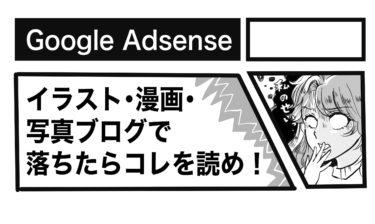 【Google AdSense】イラスト・漫画・写真ブログで落ちたらこれを読め!