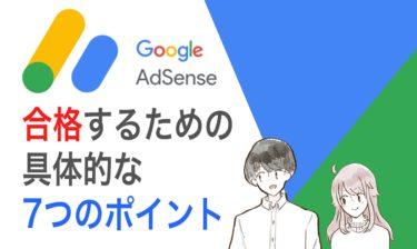Google アドセンスに合格するための具体的な7つのポイント