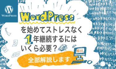 WordPressを始めてストレスなく1年継続するにはいくら必要?全部解説します